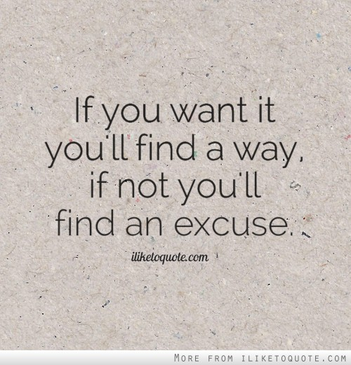 If you want it you'll find a way, if not you'll find an excuse.