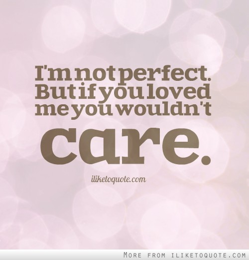 I'm not perfect. But if you loved me you wouldn't care.