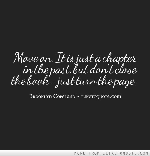 Move on. It is just a chapter in the past, but don't close the book- just turn the page.