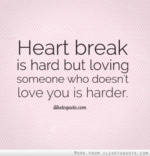 Heart break is hard but loving someone who doesnt love you is harder.