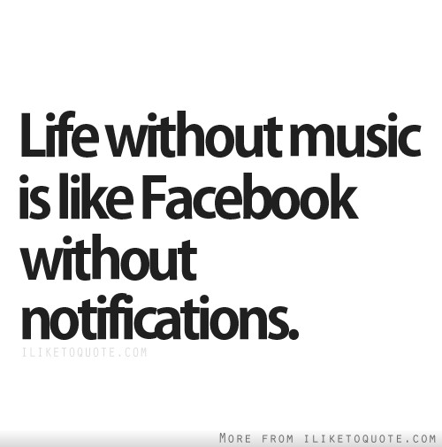 Life without music is like Facebook without notifications.