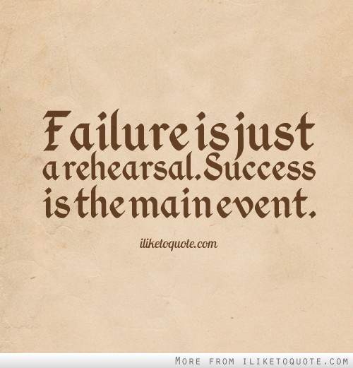 Failure is just a rehearsal. Success is the main event.