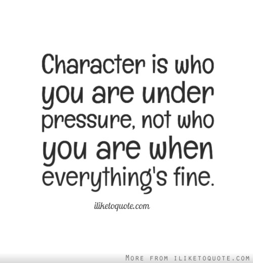 Character is who you are under pressure, not who you are when everything's fine.