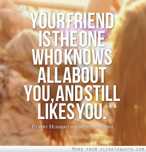 Your friend is the one who knows all about you, and still likes you.