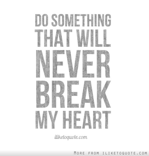 Why Did U Break My Heart Quotes: Do Something That Will Never Break My Heart