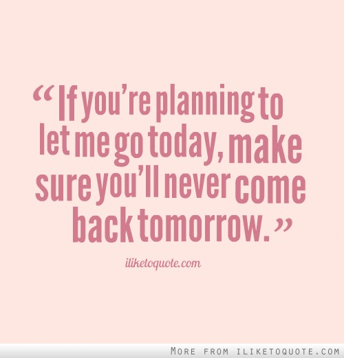 If you're planning to let me go today, make sure you'll never come back tomorrow.