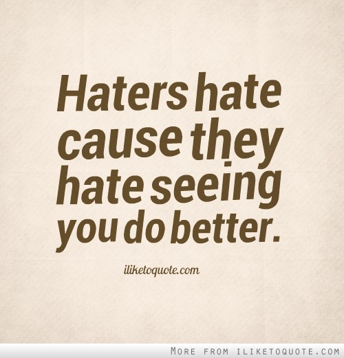 Haters hate cause they hate seeing you do better.