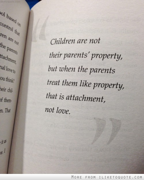Children are not their parents' property, but when the parents treat them like property, that is attachment, not love.