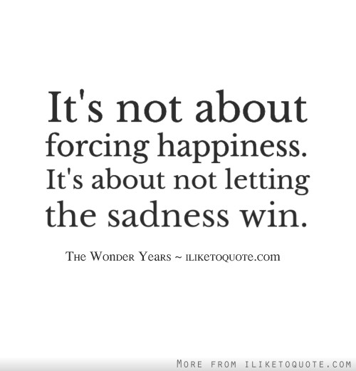 It's not about forcing happiness. It's about not letting the sadness win.