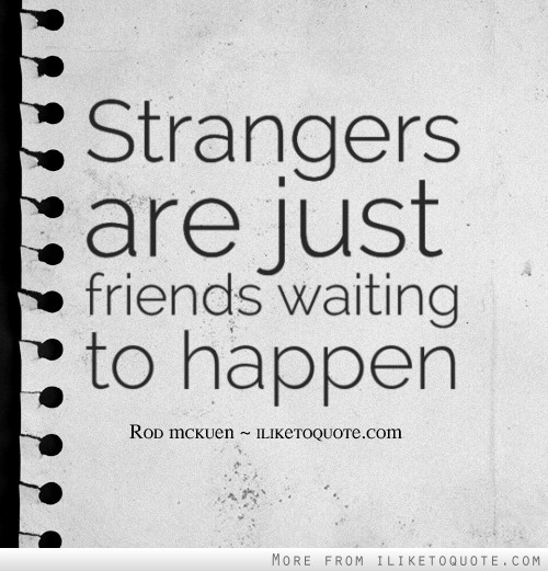 Strangers are just friends waiting to happen.