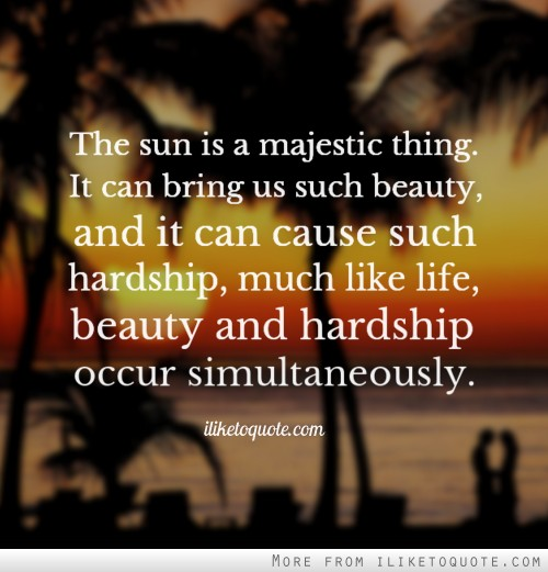 The sun is a majestic thing. It can bring us such beauty, and it can cause such hardship, much like life, beauty and hardship occur simultaneously.