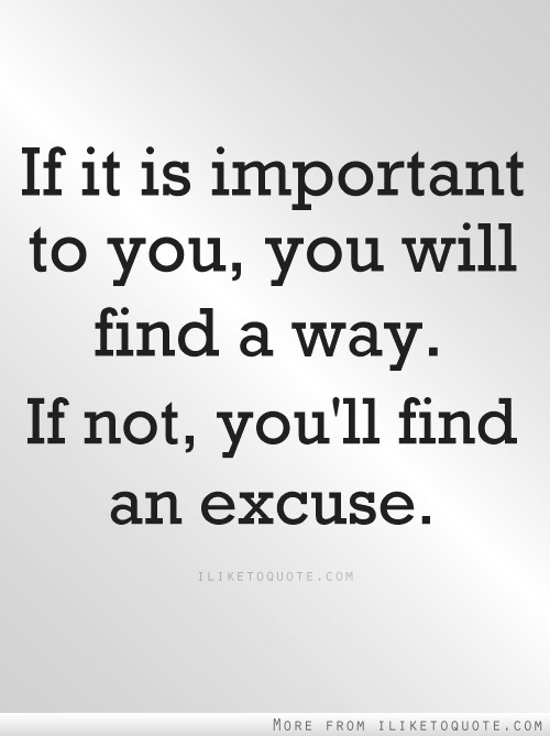 If it is important to you, you will find a way.