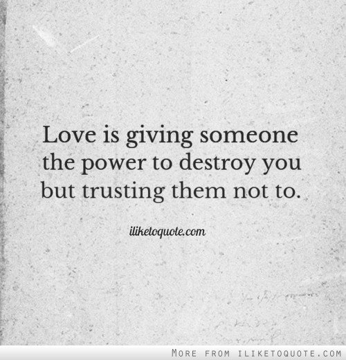 Love is giving someone the power to destroy you but trusting them not to.
