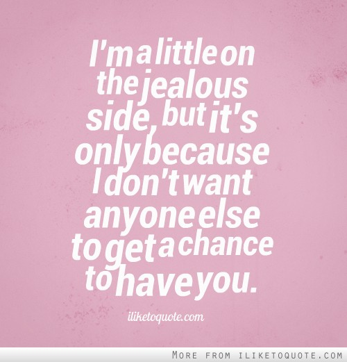 I'm a little on the jealous side, but it's only because I don't want anyone else to get a chance to have you.