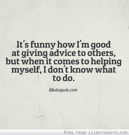 Funny Advice Quotes About Life: It's Funny How I'm Good At Giving Advice To Others, But