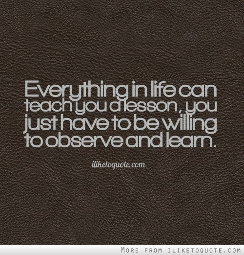 Everything in life can teach you a lesson, you just have to be willing to observe and learn.