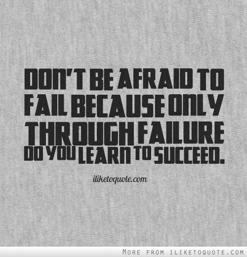 Don't be afraid to fail because only through failure do you learn to succeed.