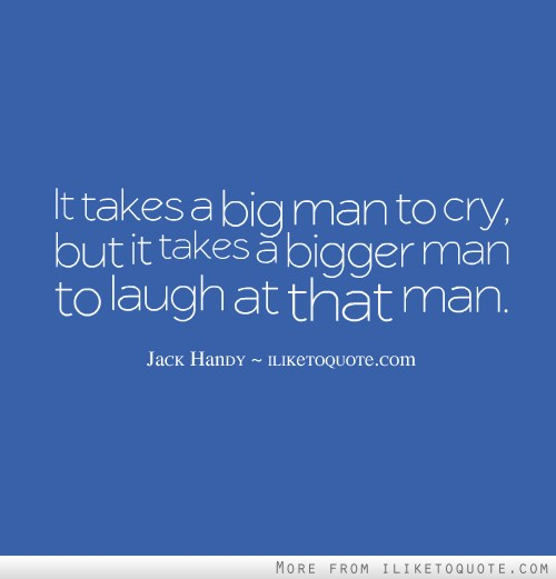 It takes a big man to cry, but it takes a bigger man to laugh at that man.