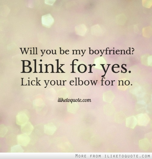 Will you be my boyfriend? Blink for yes. Lick your elbow for no.