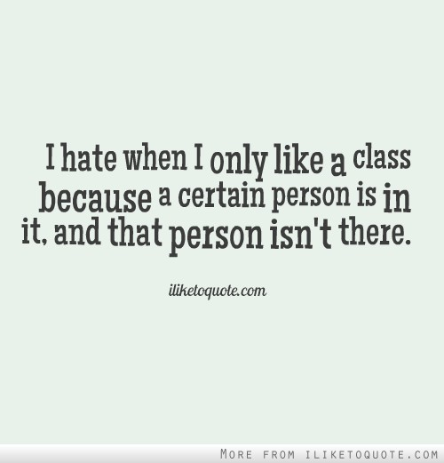 I hate when I only like a class because a certain person is in it, and that person isn't there.