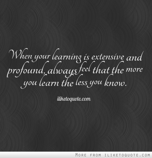 When your learning is extensive and profound, always feel that the more you learn the less you know.