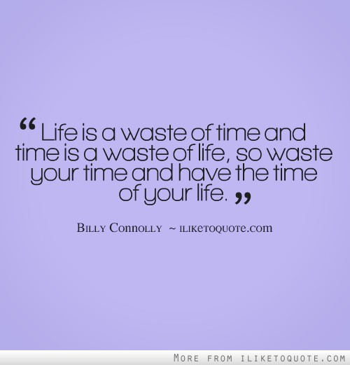 Life is a waste of time and time is a waste of life, so waste your time and have the time of your life.