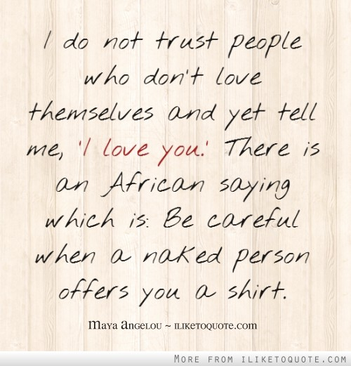 I do not trust people who don't love themselves and yet tell me, 'I love you.' There is an African saying which is: Be careful when a naked person offers you a shirt.