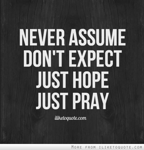 Never assume. Don't expect. Just hope, just pray.