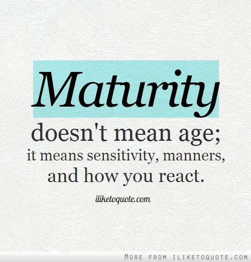 Maturity doesn't mean age; it means sensitivity, manners, and how you react.