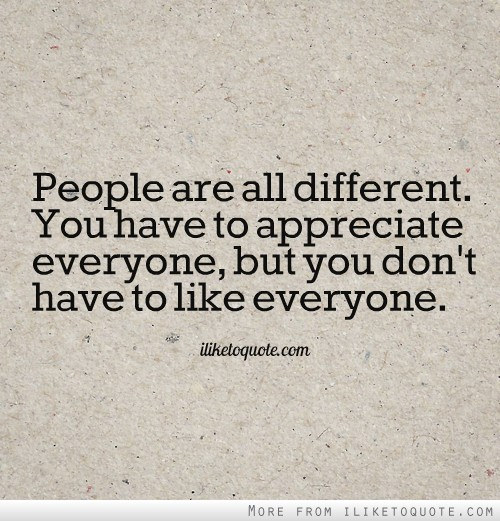 People are all different. You have to appreciate everyone, but you don't have to like everyone.