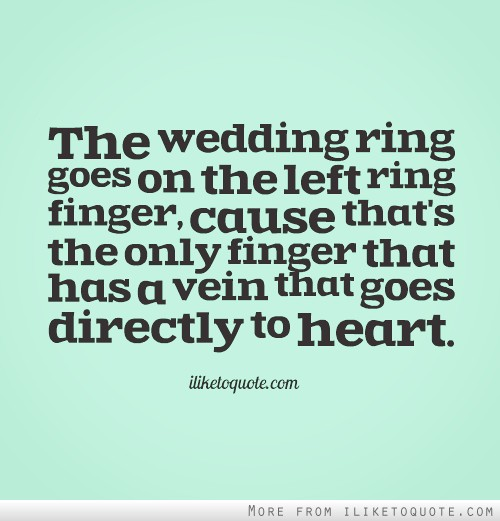 The wedding ring goes on the left ring finger, cause that\'s the ...