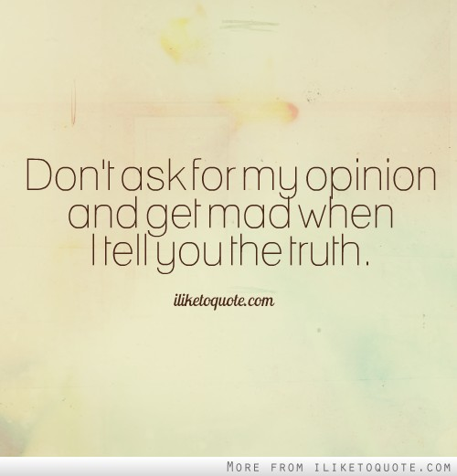 Don't ask for my opinion and get mad when I tell you the truth.