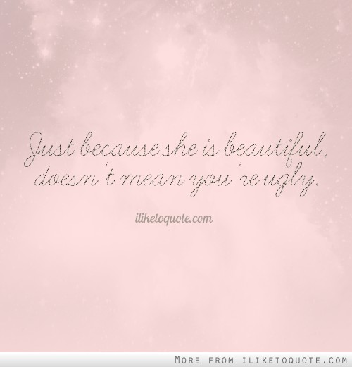 Just because she is beautiful, doesn't mean you're ugly.