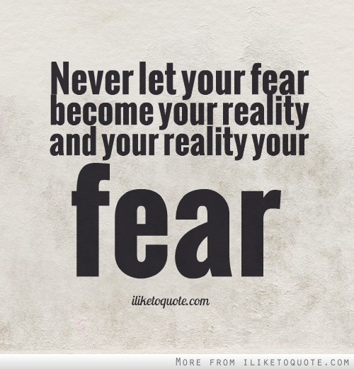 Never let your fear become your reality and your reality your fear.