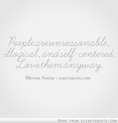 People are unreasonable, illogical, and self-centered. Love them anyway.