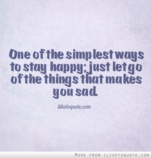 One of the simplest ways to stay happy; just let go of the things that makes you sad.
