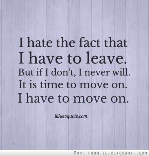I hate the fact that I have to leave. But if I don't, I never will. It is time to move on. I have to move on.