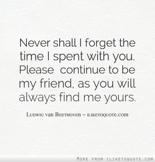 Never shall I forget the time I spent with you. Please  continue to be my friend, as you will always find me yours.