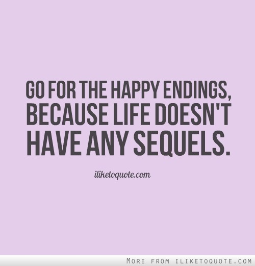 Go for the happy endings, because life doesn't have any sequels. Quotes About Hope And Love
