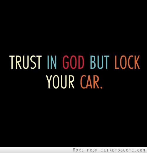 Trust in God but lock your car.