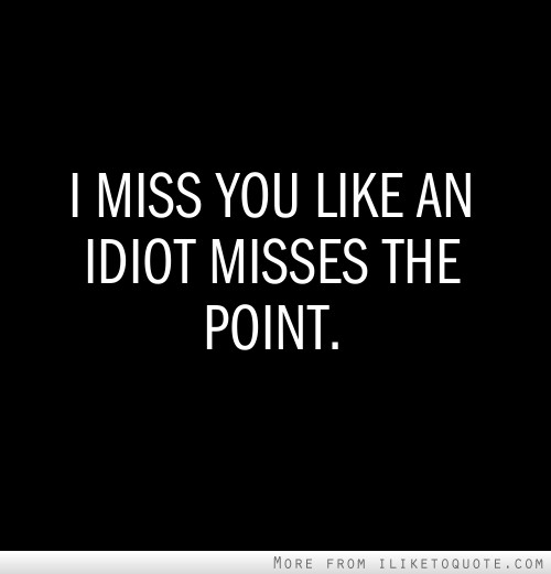 miss you like an idiot misses the point 2 42
