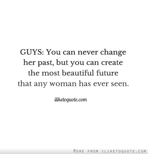 GUYS: You can never change her past, but you can create the most beautiful future that any woman has ever seen.