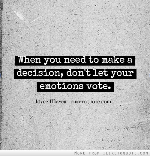 When you need to make a decision, don't let your emotions vote.