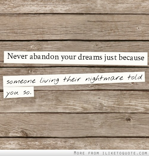 Never abandon your dreams just because someone living their nightmare told you so.