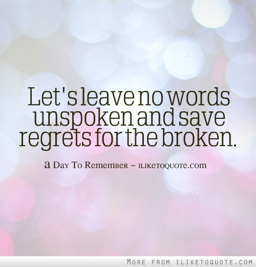 Let's leave no words unspoken and save regrets for the broken.