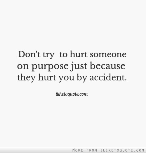 Don't try to hurt someone on purpose just because they hurt you by accident.