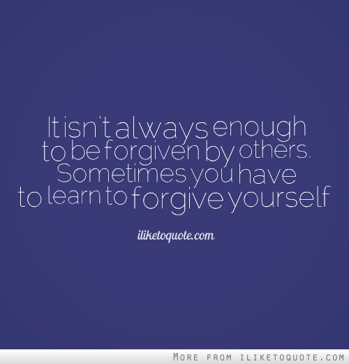 It isn't always enough to be forgiven by others. Sometimes you have to learn to forgive yourself.