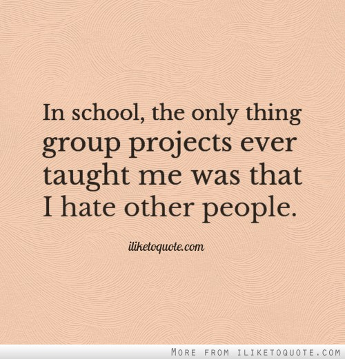 In school, the only thing group projects ever taught me was that I hate other people.