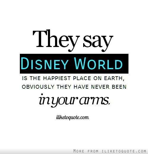 They say Disney World is the happiest place on earth, obviously they have never been in your arms.