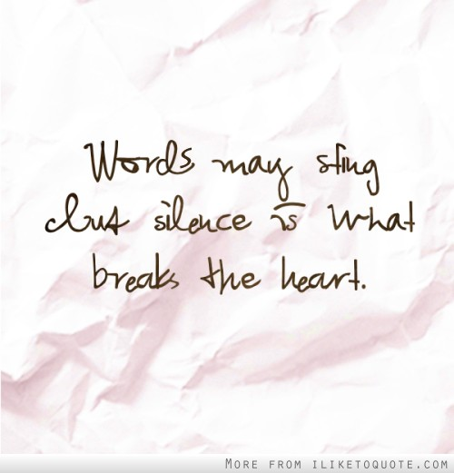 Words may sting but silence is what breaks the heart.